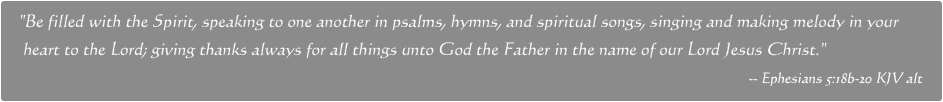 Be filled with the Spirit, speaking to one another in psalms, hymns, and spiritual songs, singing and making melody in your   heart to the Lord; giving thanks always for all things unto God the Father in the name of our Lord Jesus Christ. -- Ephesians 5:18b-20 KJV alt